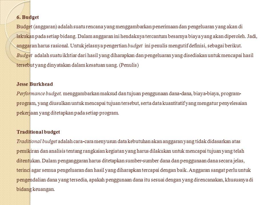 6. Budget Budget (anggaran) adalah suatu rencana yang menggambarkan penerimaan dan pengeluaran yang akan di lakukan pada setiap bidang. Dalam anggaran