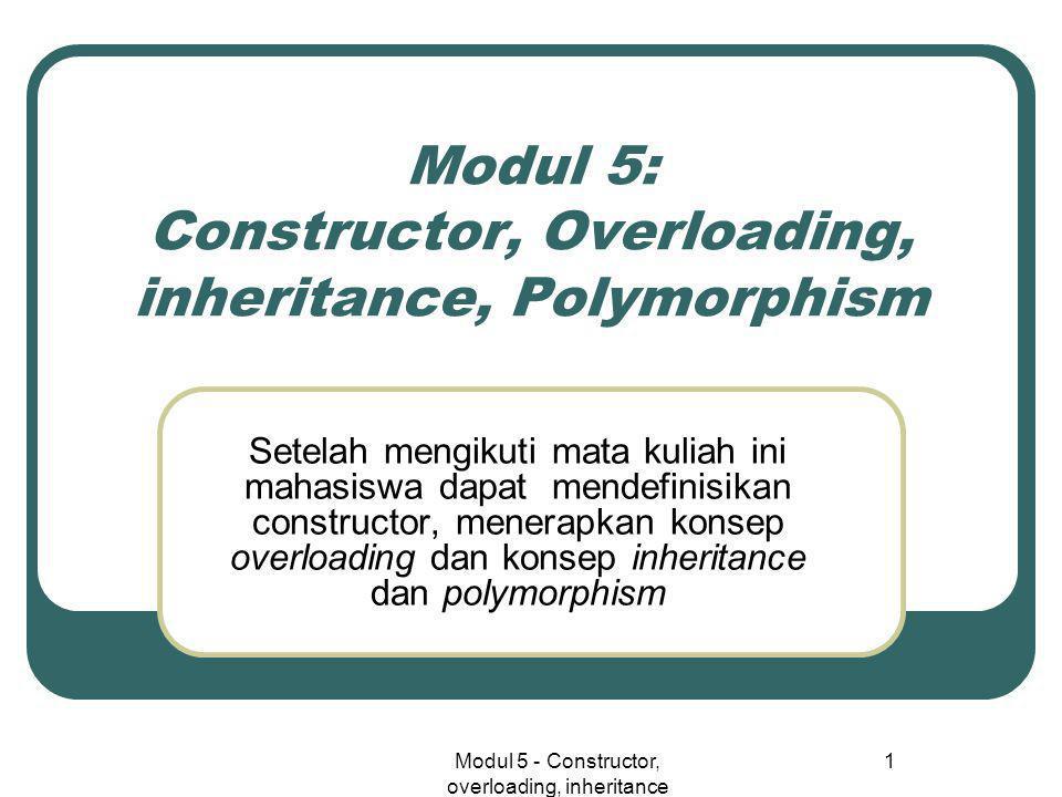 Modul 5 - Constructor, overloading, inheritance 1 Modul 5: Constructor, Overloading, inheritance, Polymorphism Setelah mengikuti mata kuliah ini mahasiswa dapat mendefinisikan constructor, menerapkan konsep overloading dan konsep inheritance dan polymorphism