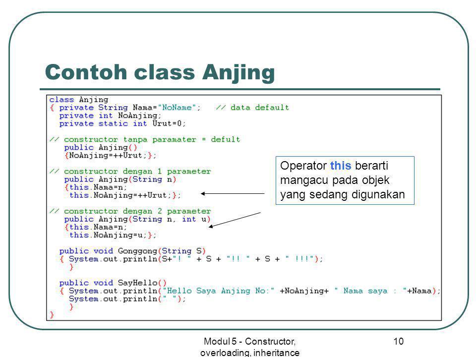 Modul 5 - Constructor, overloading, inheritance 10 Contoh class Anjing Operator this berarti mangacu pada objek yang sedang digunakan