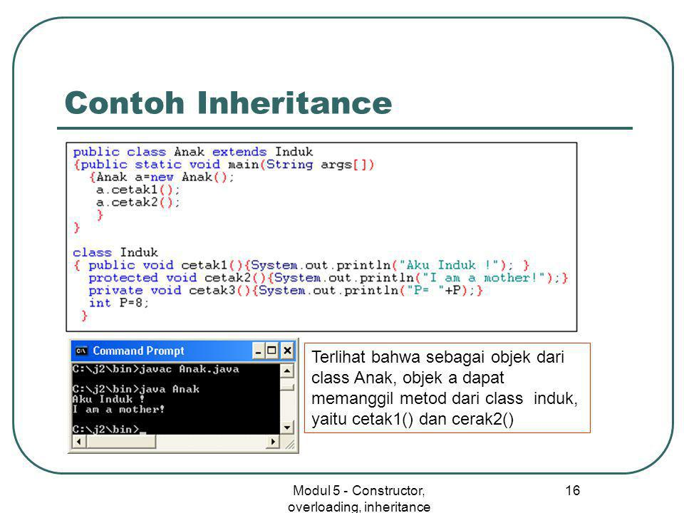 Modul 5 - Constructor, overloading, inheritance 16 Contoh Inheritance Terlihat bahwa sebagai objek dari class Anak, objek a dapat memanggil metod dari class induk, yaitu cetak1() dan cerak2()