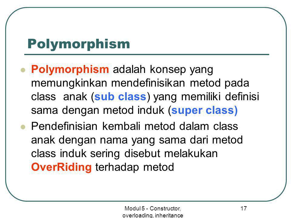 Modul 5 - Constructor, overloading, inheritance 17 Polymorphism  Polymorphism adalah konsep yang memungkinkan mendefinisikan metod pada class anak (sub class) yang memiliki definisi sama dengan metod induk (super class)  Pendefinisian kembali metod dalam class anak dengan nama yang sama dari metod class induk sering disebut melakukan OverRiding terhadap metod