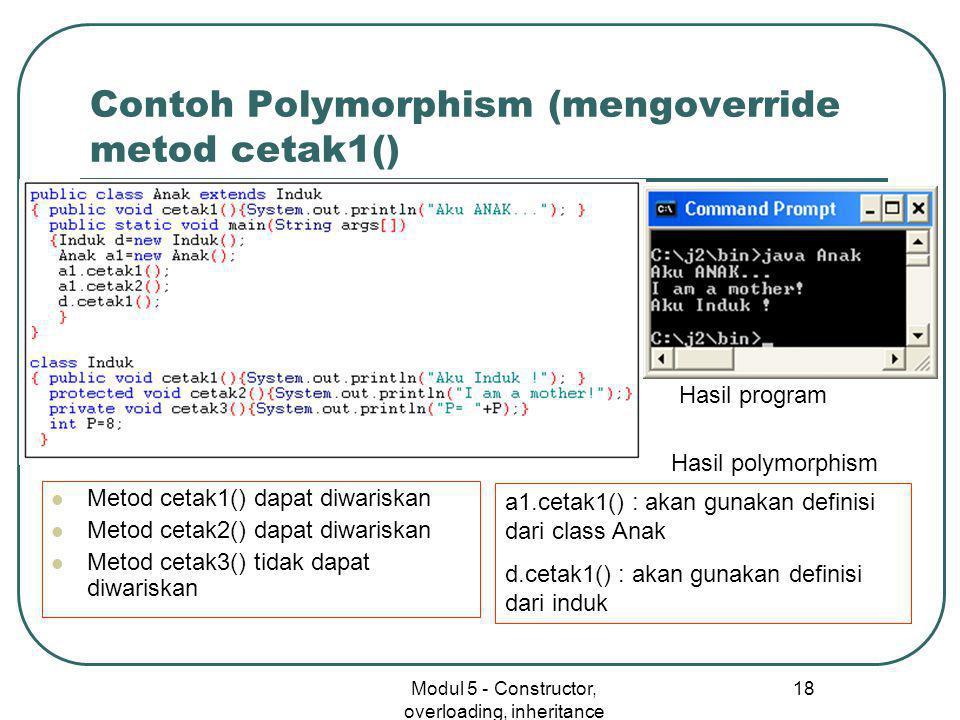 Modul 5 - Constructor, overloading, inheritance 18 Contoh Polymorphism (mengoverride metod cetak1()  Metod cetak1() dapat diwariskan  Metod cetak2() dapat diwariskan  Metod cetak3() tidak dapat diwariskan a1.cetak1() : akan gunakan definisi dari class Anak d.cetak1() : akan gunakan definisi dari induk Hasil program Hasil polymorphism