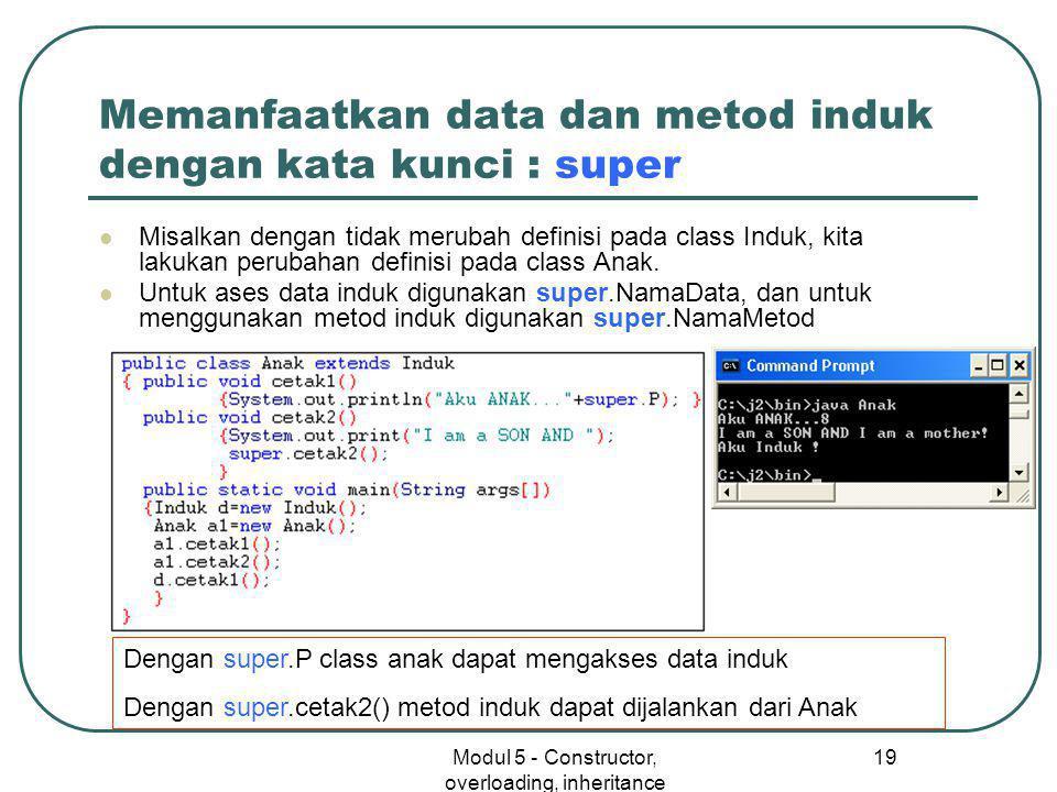 Modul 5 - Constructor, overloading, inheritance 19 Memanfaatkan data dan metod induk dengan kata kunci : super  Misalkan dengan tidak merubah definisi pada class Induk, kita lakukan perubahan definisi pada class Anak.