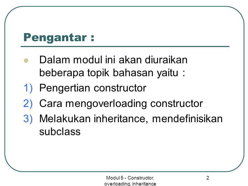 Modul 5 - Constructor, overloading, inheritance 2 Pengantar :  Dalam modul ini akan diuraikan beberapa topik bahasan yaitu : 1)Pengertian constructor 2)Cara mengoverloading constructor 3)Melakukan inheritance, mendefinisikan subclass