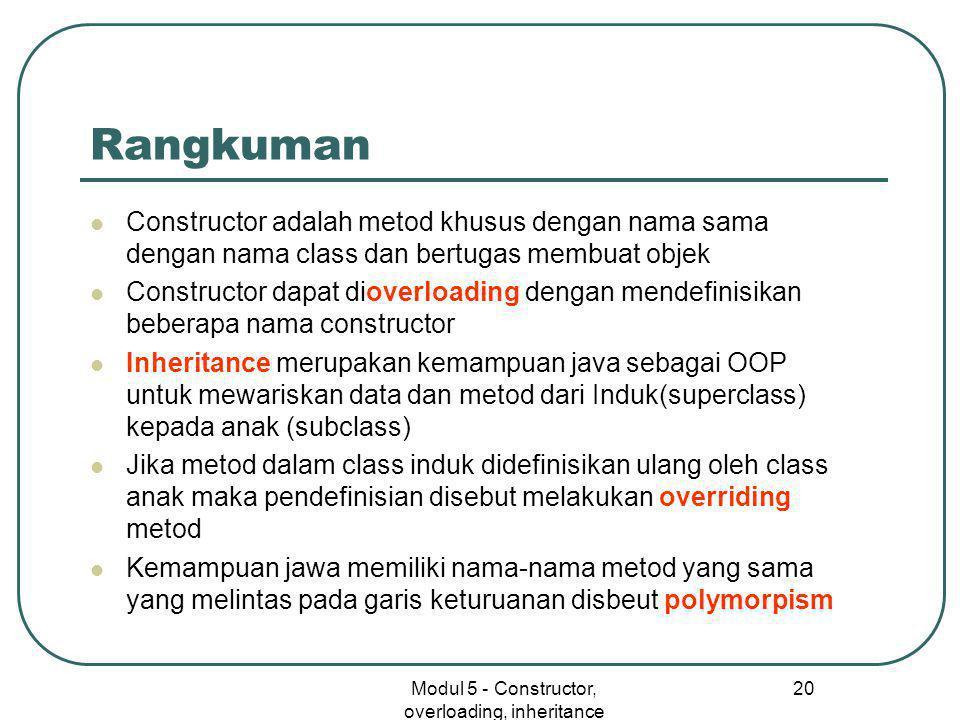Modul 5 - Constructor, overloading, inheritance 20 Rangkuman  Constructor adalah metod khusus dengan nama sama dengan nama class dan bertugas membuat