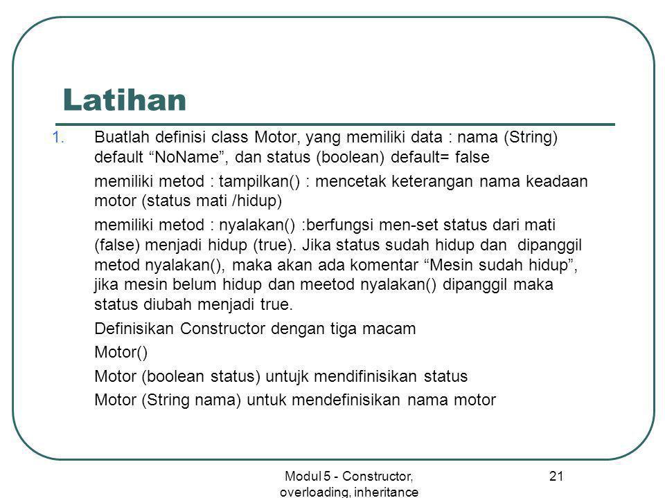 Modul 5 - Constructor, overloading, inheritance 21 Latihan 1.Buatlah definisi class Motor, yang memiliki data : nama (String) default NoName , dan status (boolean) default= false memiliki metod : tampilkan() : mencetak keterangan nama keadaan motor (status mati /hidup) memiliki metod : nyalakan() :berfungsi men-set status dari mati (false) menjadi hidup (true).