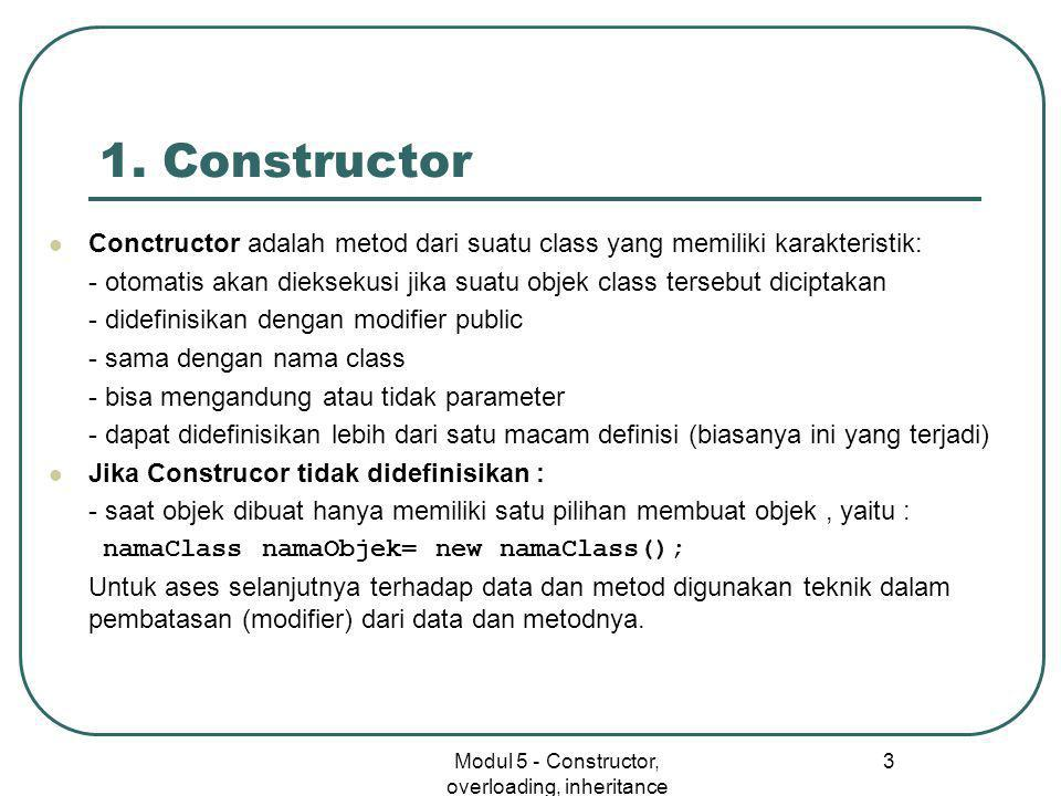 Modul 5 - Constructor, overloading, inheritance 3 1. Constructor  Conctructor adalah metod dari suatu class yang memiliki karakteristik: - otomatis a