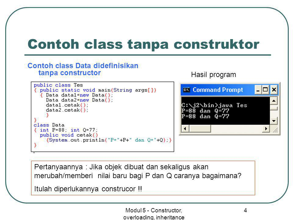Modul 5 - Constructor, overloading, inheritance 4 Contoh class tanpa construktor Contoh class Data didefinisikan tanpa constructor Hasil program Pertanyaannya : Jika objek dibuat dan sekaligus akan merubah/memberi nilai baru bagi P dan Q caranya bagaimana.