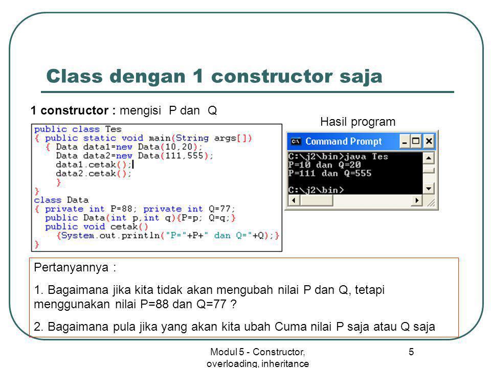 Modul 5 - Constructor, overloading, inheritance 5 Class dengan 1 constructor saja 1 constructor : mengisi P dan Q Hasil program Pertanyannya : 1. Baga