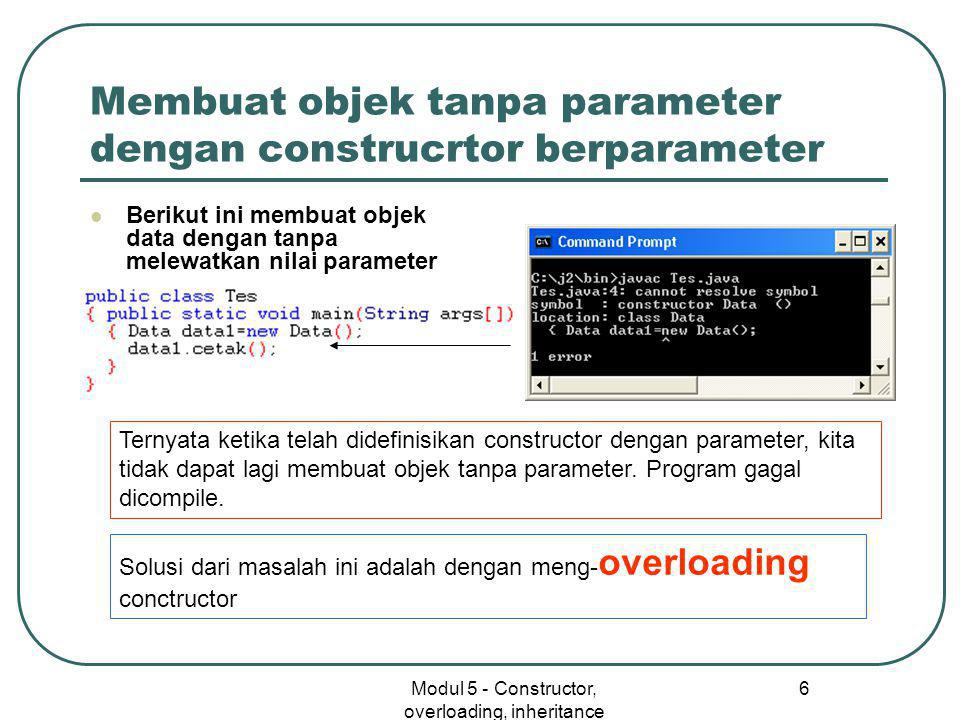 Modul 5 - Constructor, overloading, inheritance 6 Membuat objek tanpa parameter dengan construcrtor berparameter  Berikut ini membuat objek data dengan tanpa melewatkan nilai parameter Ternyata ketika telah didefinisikan constructor dengan parameter, kita tidak dapat lagi membuat objek tanpa parameter.