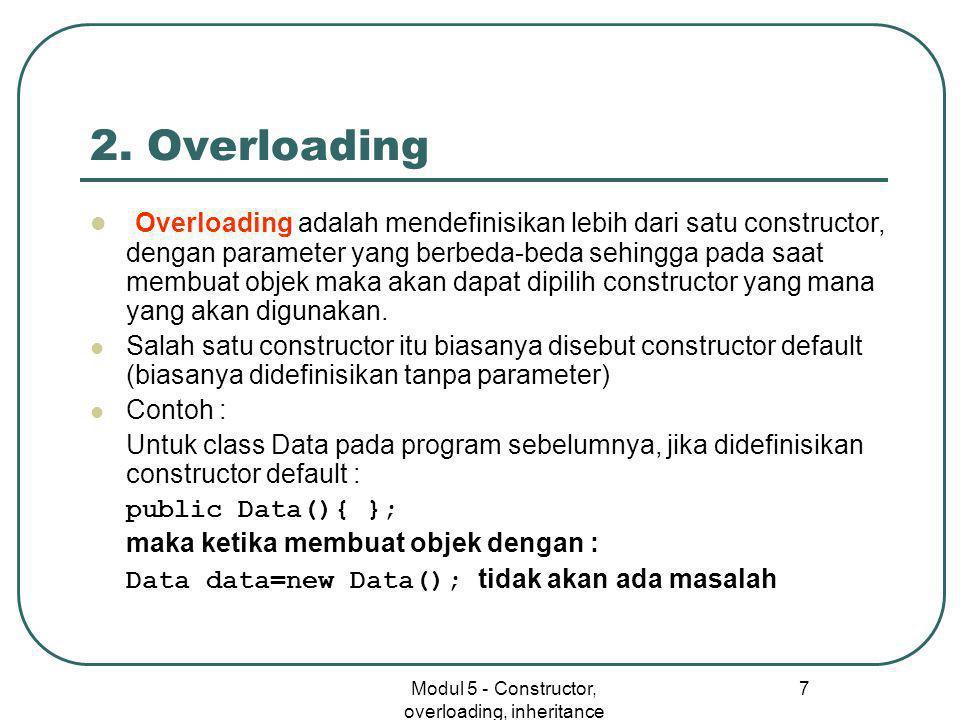 Modul 5 - Constructor, overloading, inheritance 7 2. Overloading  Overloading adalah mendefinisikan lebih dari satu constructor, dengan parameter yan
