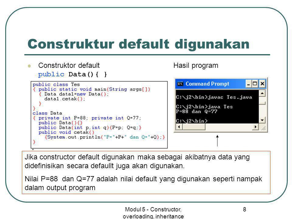 Modul 5 - Constructor, overloading, inheritance 8 Construktur default digunakan  Construktor default Hasil program public Data(){ } Jika constructor