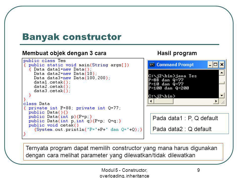 Modul 5 - Constructor, overloading, inheritance 9 Banyak constructor Membuat objek dengan 3 cara Hasil program Ternyata program dapat memilih constructor yang mana harus digunakan dengan cara melihat parameter yang dilewatkan/tidak dilewatkan Pada data1 : P, Q default Pada data2 : Q default