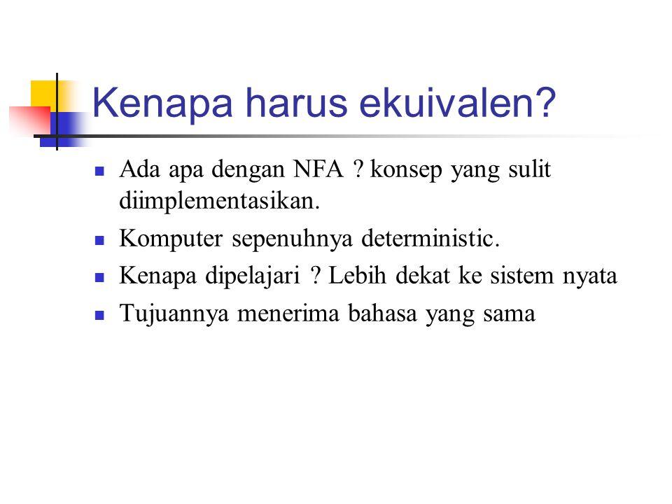 Kenapa harus ekuivalen?  Ada apa dengan NFA ? konsep yang sulit diimplementasikan.  Komputer sepenuhnya deterministic.  Kenapa dipelajari ? Lebih d