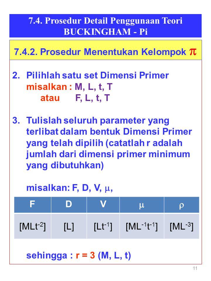 11 7.4. Prosedur Detail Penggunaan Teori BUCKINGHAM - Pi 2.Pilihlah satu set Dimensi Primer misalkan : M, L, t, T atau F, L, t, T 3.Tulislah seluruh p