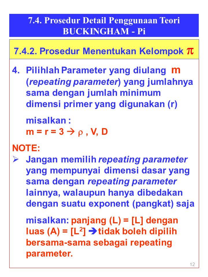 12 7.4. Prosedur Detail Penggunaan Teori BUCKINGHAM - Pi 4.Pilihlah Parameter yang diulang m (repeating parameter) yang jumlahnya sama dengan jumlah m