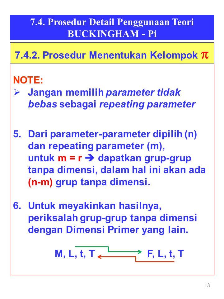 13 7.4. Prosedur Detail Penggunaan Teori BUCKINGHAM - Pi NOTE:  Jangan memilih parameter tidak bebas sebagai repeating parameter 5.Dari parameter-par
