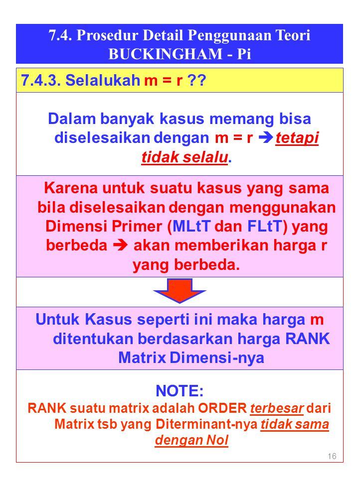 16 7.4. Prosedur Detail Penggunaan Teori BUCKINGHAM - Pi Dalam banyak kasus memang bisa diselesaikan dengan m = r  tetapi tidak selalu. •Karena untuk