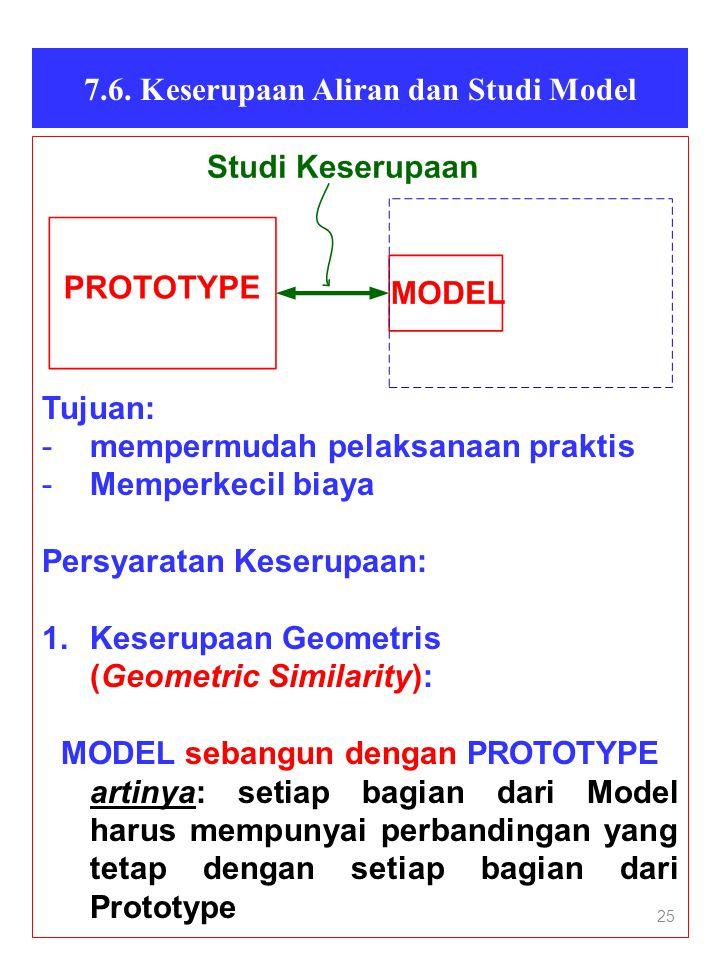 25 7.6. Keserupaan Aliran dan Studi Model Tujuan: -mempermudah pelaksanaan praktis -Memperkecil biaya Persyaratan Keserupaan: 1.Keserupaan Geometris (