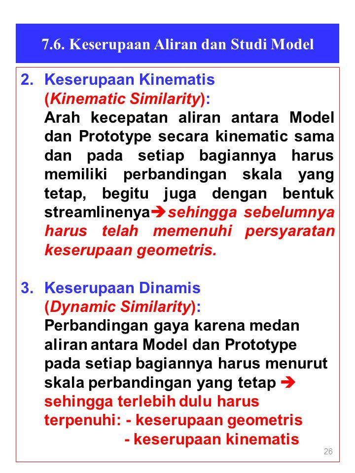 26 7.6. Keserupaan Aliran dan Studi Model 2.Keserupaan Kinematis (Kinematic Similarity): Arah kecepatan aliran antara Model dan Prototype secara kinem