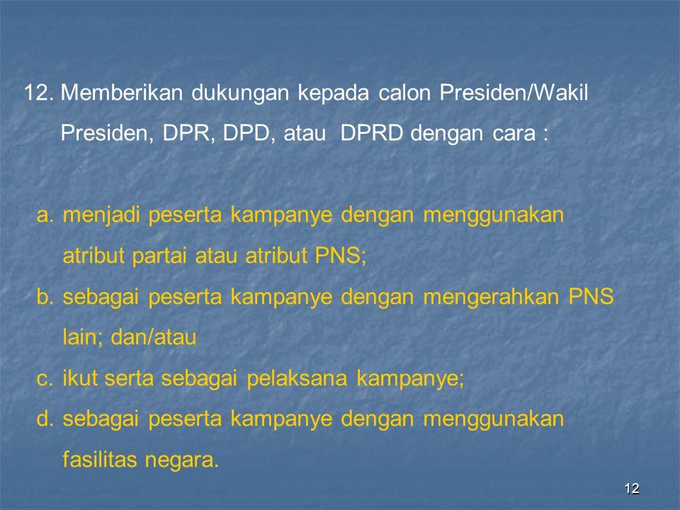 12 12. Memberikan dukungan kepada calon Presiden/Wakil Presiden, DPR, DPD, atau DPRD dengan cara : a.menjadi peserta kampanye dengan menggunakan atrib