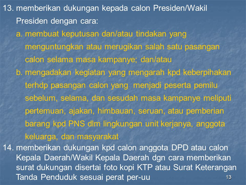 13 13. memberikan dukungan kepada calon Presiden/Wakil Presiden dengan cara: a. membuat keputusan dan/atau tindakan yang menguntungkan atau merugikan