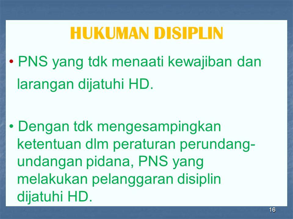 16 HUKUMAN DISIPLIN • PNS yang tdk menaati kewajiban dan larangan dijatuhi HD. • Dengan tdk mengesampingkan ketentuan dlm peraturan perundang- undanga
