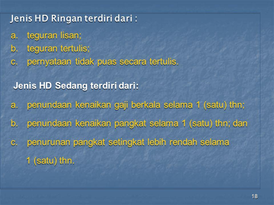 18 Jenis HD Ringan terdiri dari : a.teguran lisan; b.teguran tertulis; c.pernyataan tidak puas secara tertulis. Jenis HD Sedang terdiri dari: a.penund