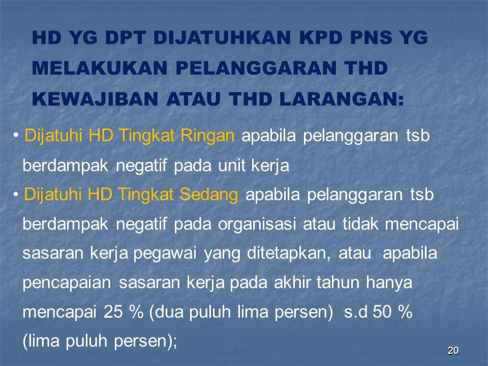 20 HD YG DPT DIJATUHKAN KPD PNS YG MELAKUKAN PELANGGARAN THD KEWAJIBAN ATAU THD LARANGAN: • Dijatuhi HD Tingkat Ringan apabila pelanggaran tsb berdamp