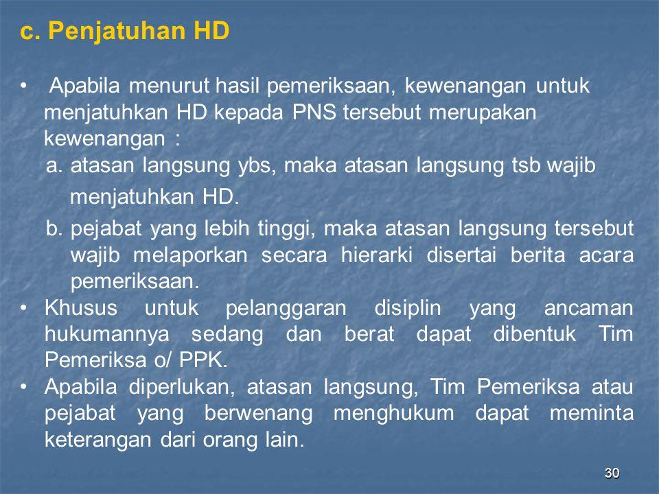 30 c. Penjatuhan HD • Apabila menurut hasil pemeriksaan, kewenangan untuk menjatuhkan HD kepada PNS tersebut merupakan kewenangan : a.atasan langsung