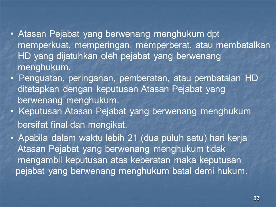 33 • Atasan Pejabat yang berwenang menghukum dpt memperkuat, memperingan, memperberat, atau membatalkan HD yang dijatuhkan oleh pejabat yang berwenang
