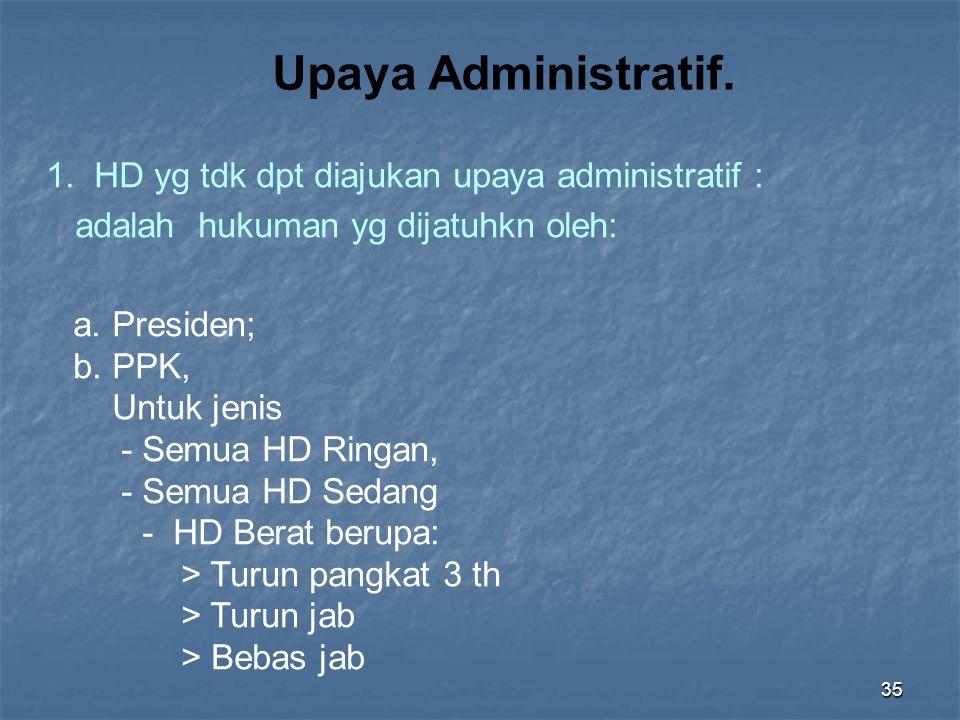 35 1. HD yg tdk dpt diajukan upaya administratif : adalah hukuman yg dijatuhkn oleh: a. Presiden; b. PPK, Untuk jenis - Semua HD Ringan, - Semua HD Se