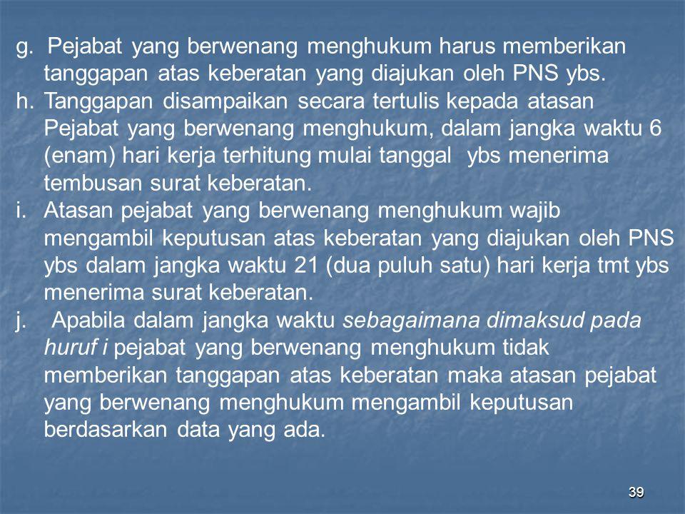 39 g. Pejabat yang berwenang menghukum harus memberikan tanggapan atas keberatan yang diajukan oleh PNS ybs. h.Tanggapan disampaikan secara tertulis k
