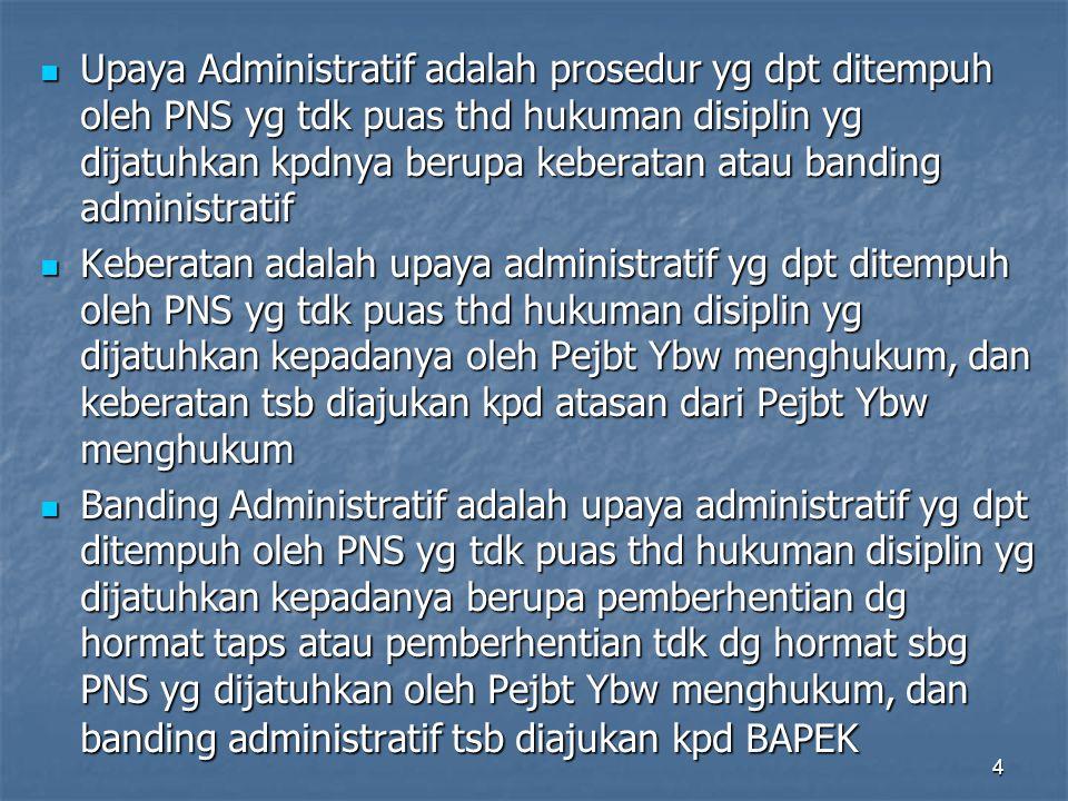 4  Upaya Administratif adalah prosedur yg dpt ditempuh oleh PNS yg tdk puas thd hukuman disiplin yg dijatuhkan kpdnya berupa keberatan atau banding a