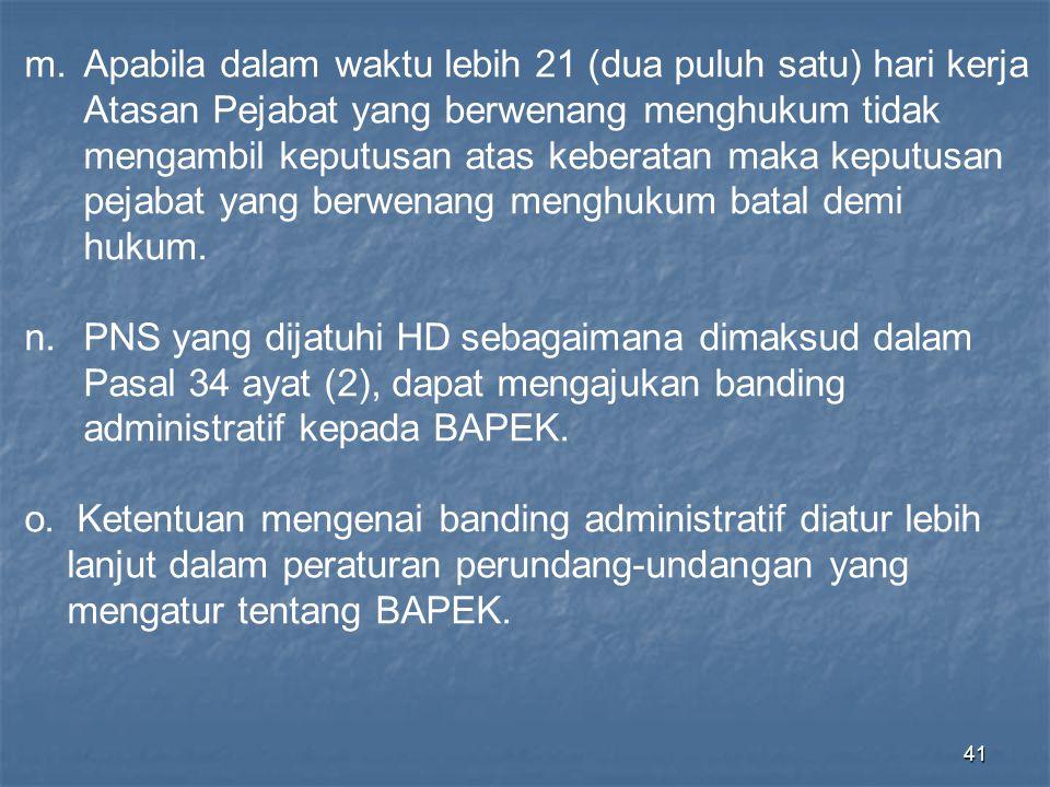 41 m.Apabila dalam waktu lebih 21 (dua puluh satu) hari kerja Atasan Pejabat yang berwenang menghukum tidak mengambil keputusan atas keberatan maka ke