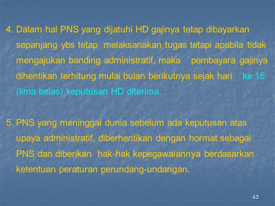 43 4. Dalam hal PNS yang dijatuhi HD gajinya tetap dibayarkan sepanjang ybs tetap melaksanakan tugas tetapi apabila tidak mengajukan banding administr