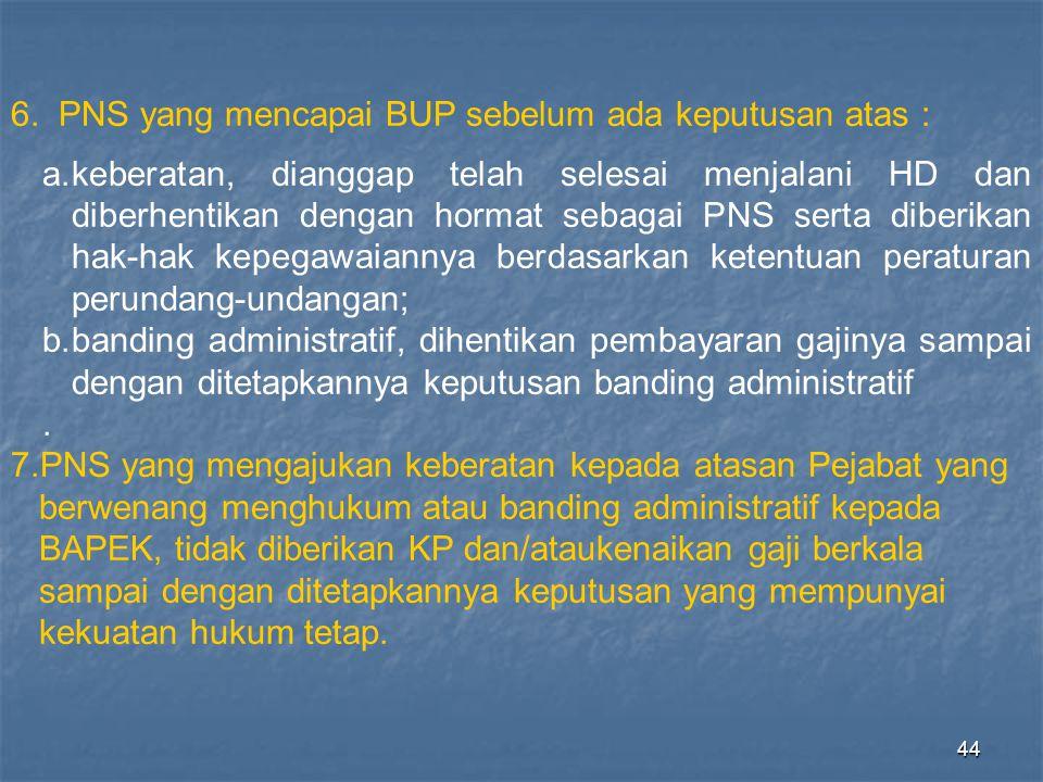 44 6. PNS yang mencapai BUP sebelum ada keputusan atas : a.keberatan, dianggap telah selesai menjalani HD dan diberhentikan dengan hormat sebagai PNS