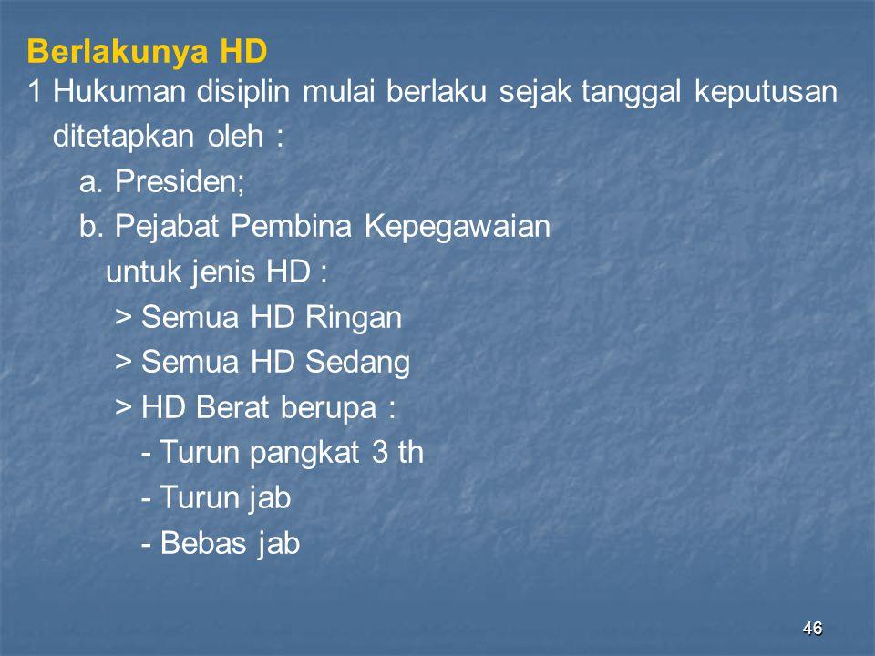 46 Berlakunya HD 1 Hukuman disiplin mulai berlaku sejak tanggal keputusan ditetapkan oleh : a. Presiden; b. Pejabat Pembina Kepegawaian untuk jenis HD