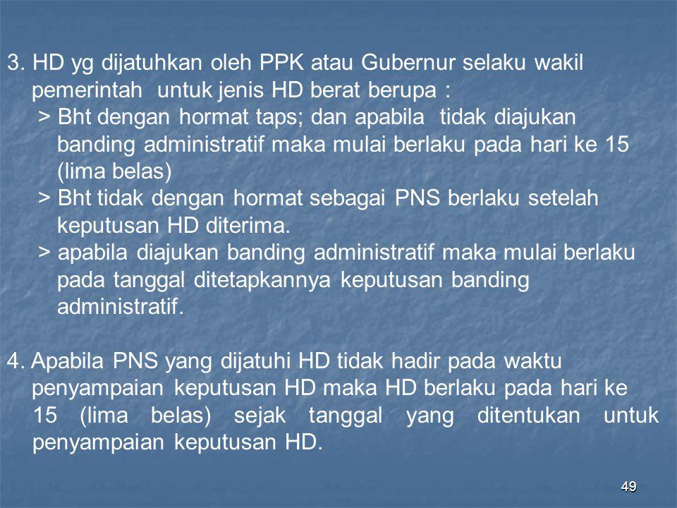 49 3.HD yg dijatuhkan oleh PPK atau Gubernur selaku wakil pemerintah untuk jenis HD berat berupa : > Bht dengan hormat taps; dan apabila tidak diajuka