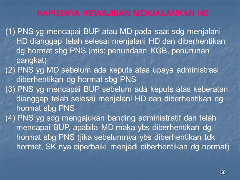 50 (1) PNS yg mencapai BUP atau MD pada saat sdg menjalani HD dianggap telah selesai menjalani HD dan diberhentikan dg hormat sbg PNS (mis; penundaan