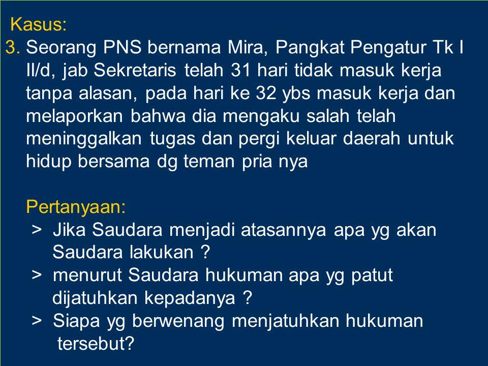 5757 Kasus: 3. Seorang PNS bernama Mira, Pangkat Pengatur Tk I II/d, jab Sekretaris telah 31 hari tidak masuk kerja tanpa alasan, pada hari ke 32 ybs