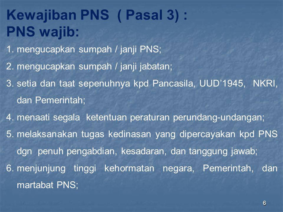 6 Kewajiban PNS ( Pasal 3) : PNS wajib: 1.mengucapkan sumpah / janji PNS; 2.mengucapkan sumpah / janji jabatan; 3.setia dan taat sepenuhnya kpd Pancas