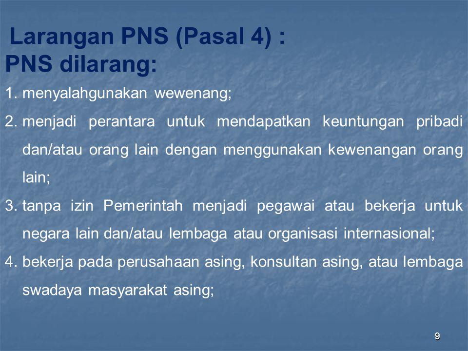 9 Larangan PNS (Pasal 4) : PNS dilarang: 1.menyalahgunakan wewenang; 2.menjadi perantara untuk mendapatkan keuntungan pribadi dan/atau orang lain deng