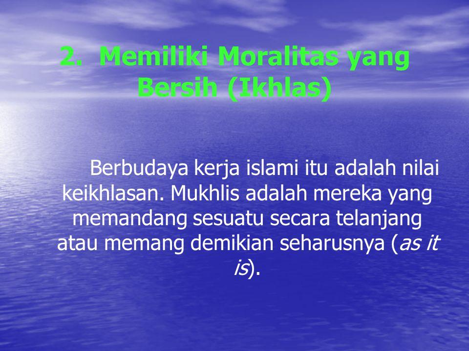 2.Memiliki Moralitas yang Bersih (Ikhlas) Berbudaya kerja islami itu adalah nilai keikhlasan.