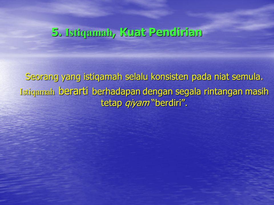 5.Istiqamah, Kuat Pendirian Seorang yang istiqamah selalu konsisten pada niat semula.