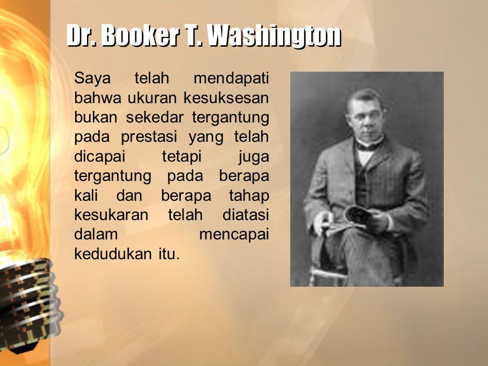 Dr. Booker T. Washington Saya telah mendapati bahwa ukuran kesuksesan bukan sekedar tergantung pada prestasi yang telah dicapai tetapi juga tergantung