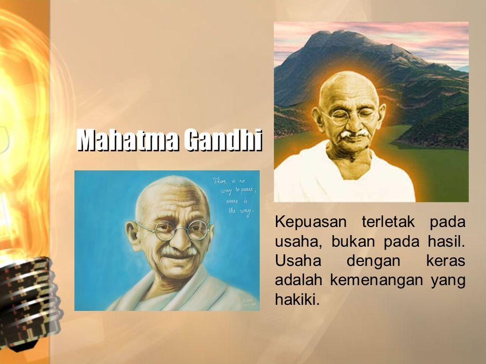 Mahatma Gandhi Kepuasan terletak pada usaha, bukan pada hasil. Usaha dengan keras adalah kemenangan yang hakiki.