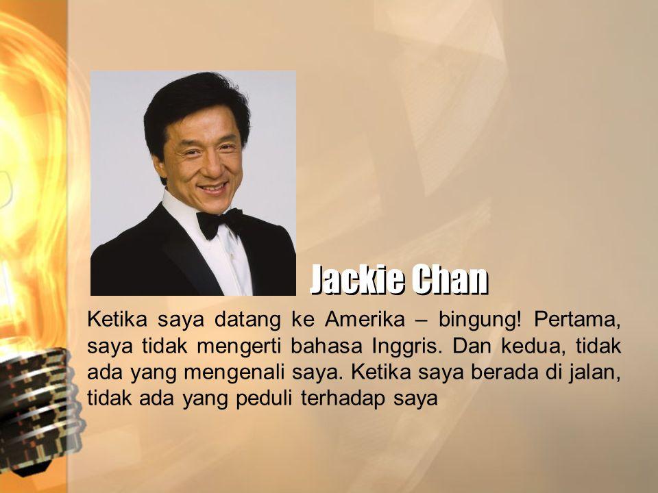 Jackie Chan Jackie Chan Ketika saya datang ke Amerika – bingung! Pertama, saya tidak mengerti bahasa Inggris. Dan kedua, tidak ada yang mengenali saya