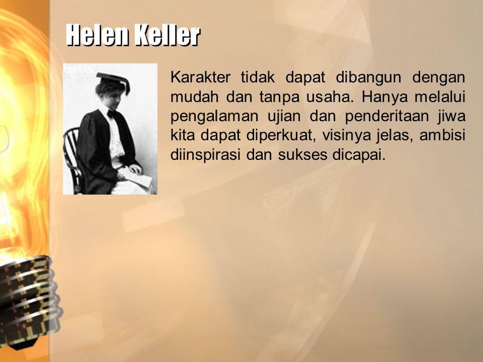 Helen Keller Helen Keller Karakter tidak dapat dibangun dengan mudah dan tanpa usaha. Hanya melalui pengalaman ujian dan penderitaan jiwa kita dapat d