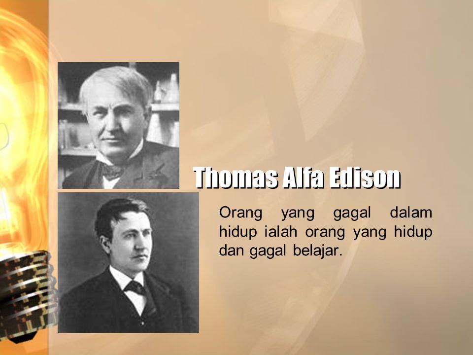 Thomas Alfa Edison Thomas Alfa Edison Orang yang gagal dalam hidup ialah orang yang hidup dan gagal belajar.